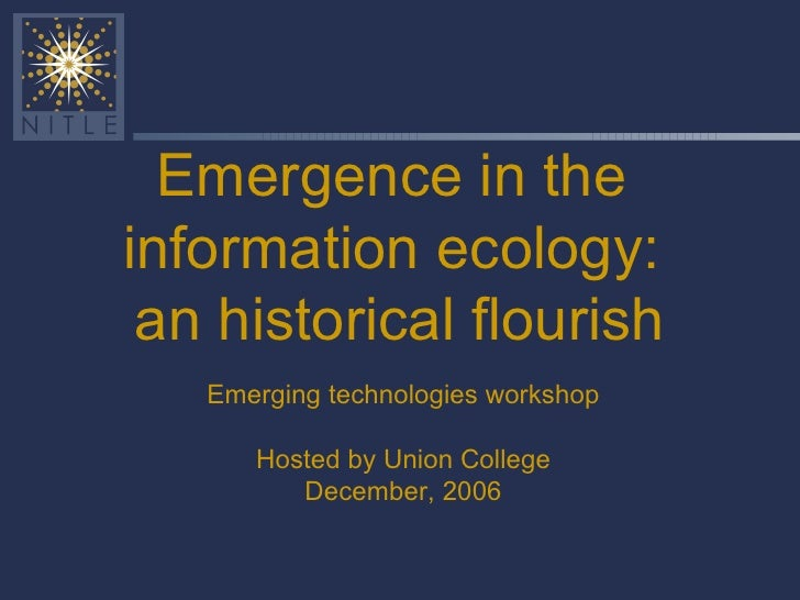 Emergence in the  information ecology:  an historical flourish Emerging technologies workshop Hosted by Union College Dece...