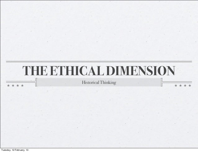 THE ETHICAL DIMENSION                           Historical ThinkingTuesday, 12 February, 13