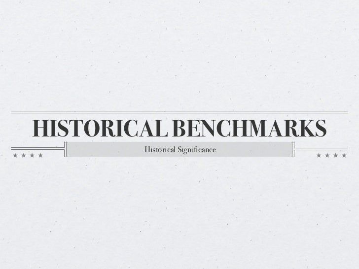 HISTORICAL BENCHMARKS        Historical Significance