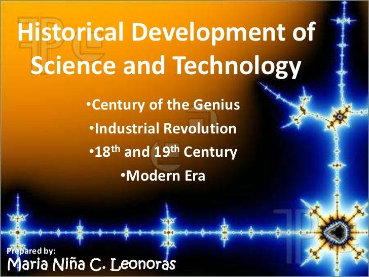 Historical Development of   Science and Technology               •Century of the Genius                •Industrial Revolut...
