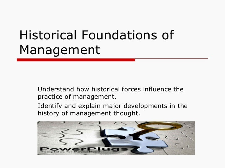 Historical Foundations of Management Understand how historical forces influence the practice of management. Identify and e...