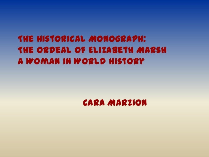 The Historical Monograph: The Ordeal of Elizabeth MarshA Woman in World History<br />Cara Marzion<br />