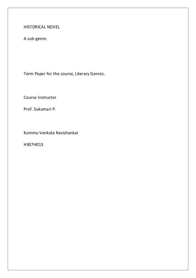 HISTORICAL NOVEL A sub-genre. Term Paper for the course, Literary Genres. Course Instructor Prof. Sukumari P. Kommu Venkat...