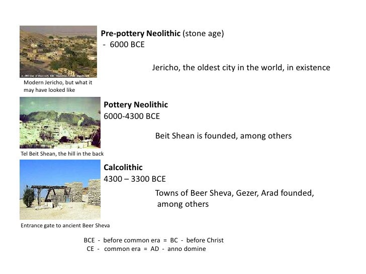 Pre-pottery Neolithic (stone age)<br /> -  6000 BCE<br />Jericho, the oldest city in the world, in existence<br />Modern J...