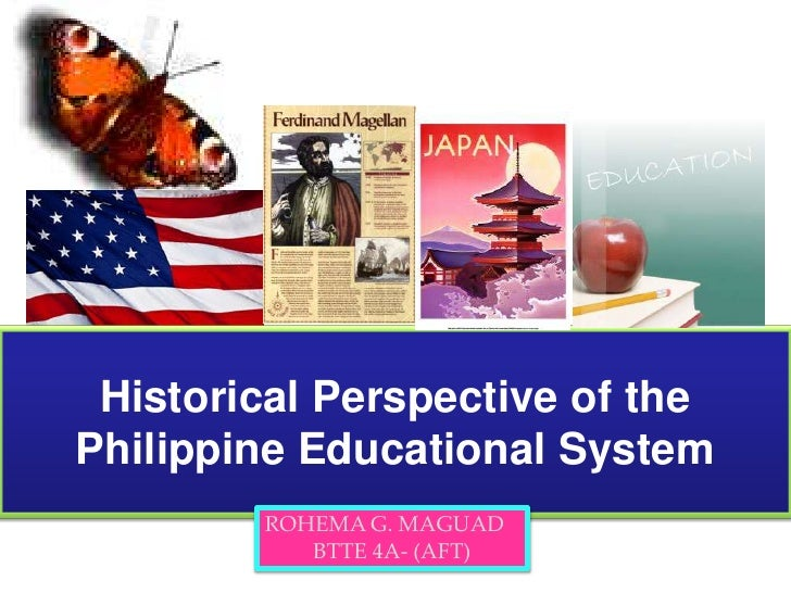 Historical Perspective of the Philippine Educational System <br />ROHEMA G. MAGUAD<br />BTTE 4A- (AFT)<br />