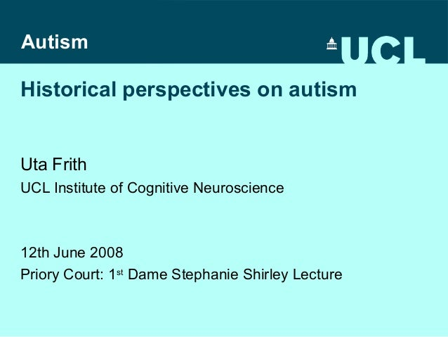 Autism  Historical perspectives on autism  Uta Frith UCL Institute of Cognitive Neuroscience  12th June 2008 Priory Court:...
