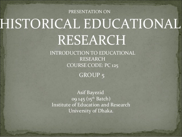 PRESENTATION ON HISTORICAL EDUCATIONAL RESEARCH INTRODUCTION TO EDUCATIONAL RESEARCH COURSE CODE: PC 125 GROUP 5 Asif Baye...