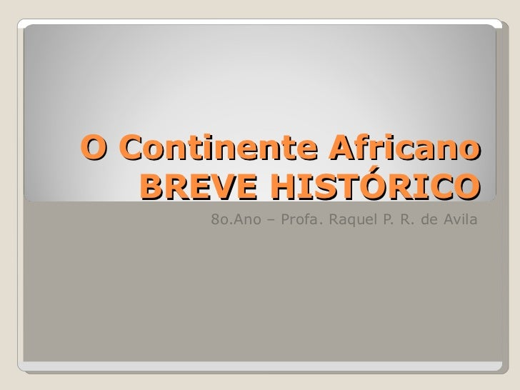 O Continente Africano BREVE HISTÓRICO 8o.Ano – Profa. Raquel P. R. de Avila