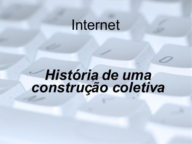 Internet <ul><ul><li>História de uma construção coletiva </li></ul></ul>