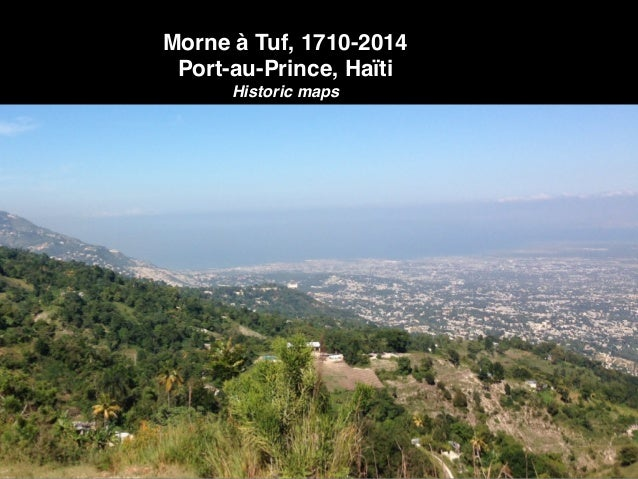 Morne à Tuf, 1710-2014! Port-au-Prince, Haïti! Historic maps
