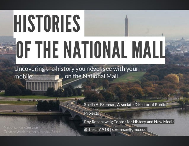 HISTORIES	 OF	THE	NATIONAL	MALL Uncovering	the	history	you	never	see	with	your 				on	the	National	Mall	 mobile	  Sheila	A...