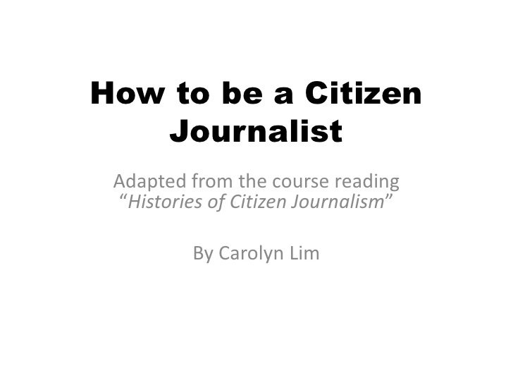 "How to be a Citizen Journalist<br />Adapted from the course reading ""Histories of Citizen Journalism""<br />By Carolyn Lim<..."