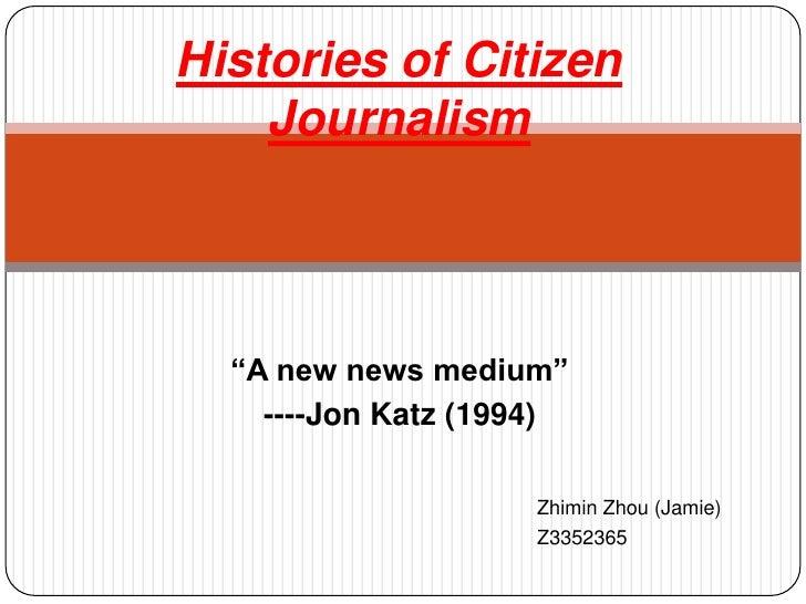 "Histories of Citizen Journalism<br />""A new news medium""<br />----Jon Katz (1994)<br />Zhimin Zhou (Jamie)<br />Z3352365<b..."