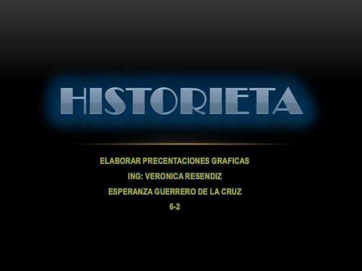 ELABORAR PRECENTACIONES GRAFICAS <br />ING: VERONICA RESENDIZ<br />ESPERANZA GUERRERO DE LA CRUZ <br />6-2<br />Historieta...