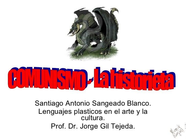 Santiago Antonio Sangeado Blanco. Lenguajes plasticos en el arte y la cultura. Prof. Dr. Jorge Gil Tejeda. COMUNISMO - La ...