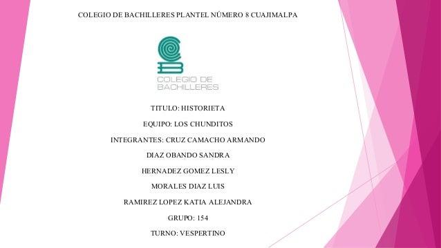 COLEGIO DE BACHILLERES PLANTEL NÚMERO 8 CUAJIMALPA  TITULO: HISTORIETA  EQUIPO: LOS CHUNDITOS  INTEGRANTES: CRUZ CAMACHO A...