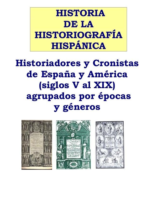 HISTORIA DE LA HISTORIOGRAFÍA HISPÁNICA Historiadores y Cronistas de España y América (siglos V al XIX) agrupados por époc...