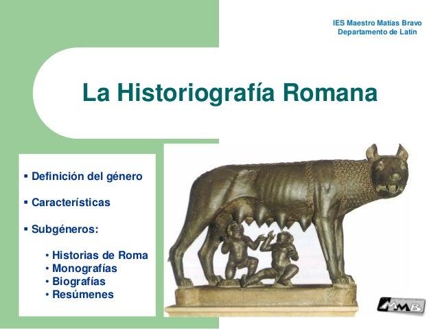 La Historiografía Romana  Definición del género  Características  Subgéneros: • Historias de Roma • Monografías • Biogr...
