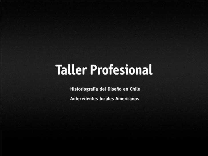 Taller Profesional   Historiografía del Diseño en Chile    Antecedentes locales Americanos