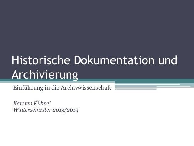 Historische Dokumentation und Archivierung Einführung in die Archivwissenschaft Karsten Kühnel Wintersemester 2013/2014