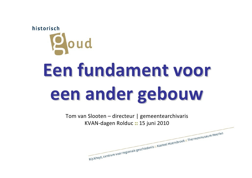 Een fundament voor  een ander gebouw   Tom van Slooten – directeur | gemeentearchivaris         KVAN-dagen Rolduc :: 15 ju...