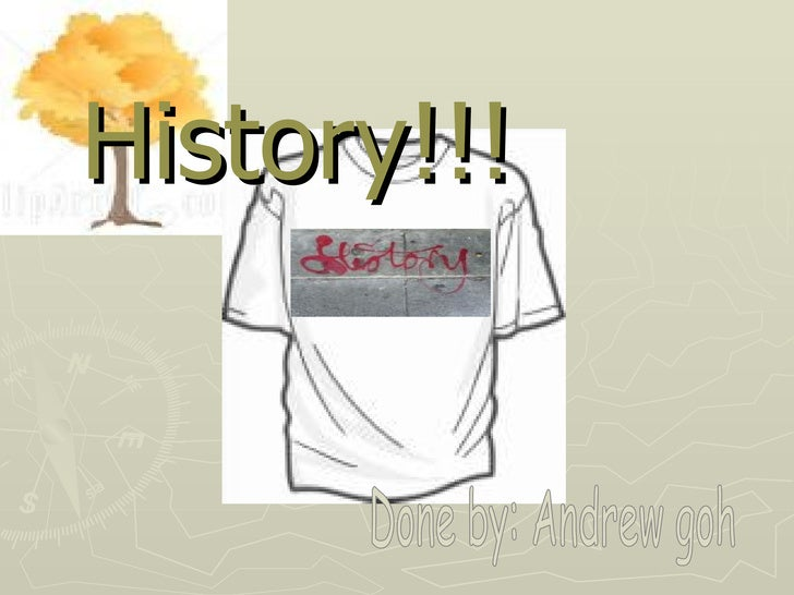 History!!! Done by: Andrew goh