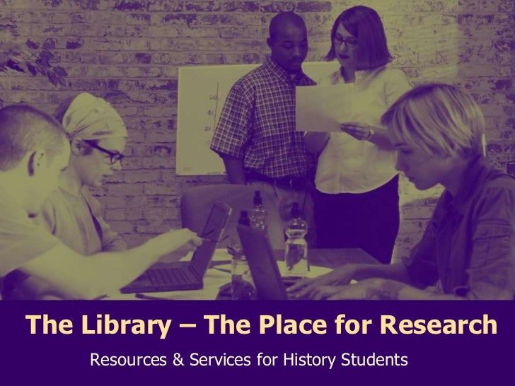 The Library – The Place for Research<br />Resources & Services for History Students <br />