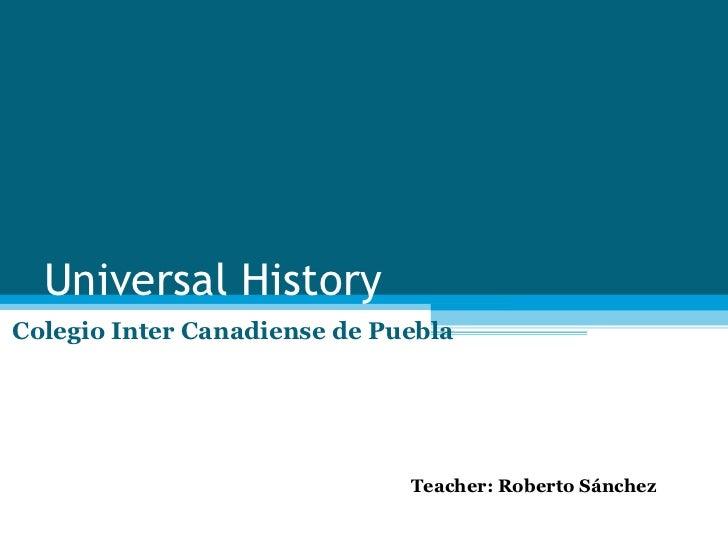 Universal History Colegio Inter Canadiense de Puebla Teacher: Roberto Sánchez