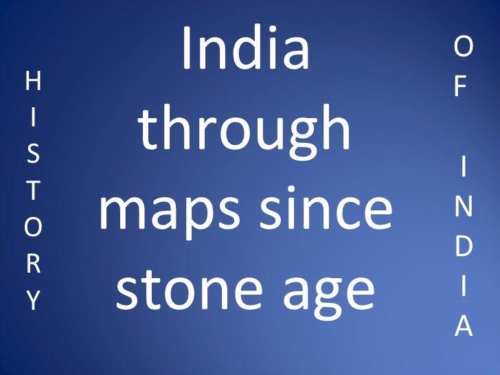 H I S T O R Y India through maps since stone age O F  I N D I A