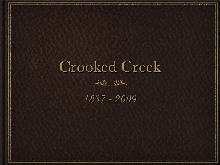 Crooked Creek <ul><li>1837 - 2009 </li></ul>