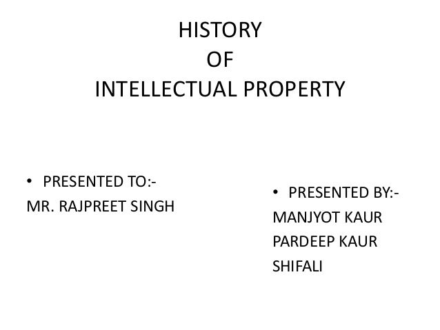 HISTORY OF INTELLECTUAL PROPERTY • PRESENTED TO:- MR. RAJPREET SINGH • PRESENTED BY:- MANJYOT KAUR PARDEEP KAUR SHIFALI