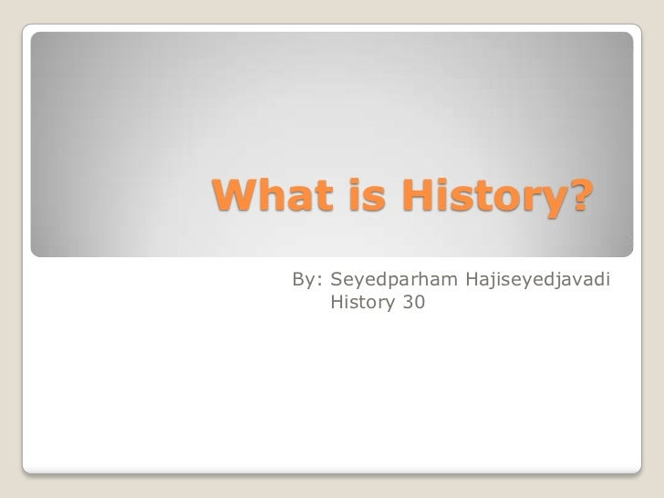 What is History?<br />By: SeyedparhamHajiseyedjavadi<br />            History 30<br />