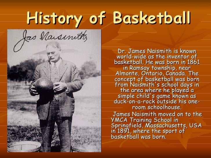 History of Basketball   Dr. James Naismith is known world-wide as the inventor of basketball. He was born in 1861 in Ramsa...