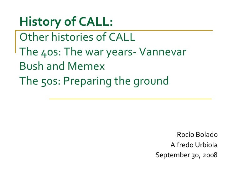 History of CALL: Other histories of CALL  The 40s: The war years- Vannevar Bush and Memex The 50s: Preparing the ground Ro...