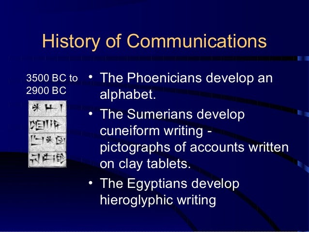 History of Communications 3500 BC to 2900 BC  • The Phoenicians develop an alphabet. • The Sumerians develop cuneiform wri...