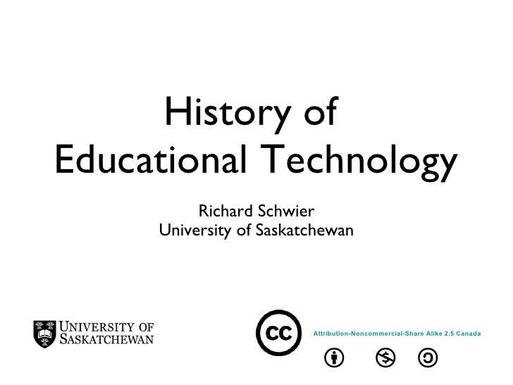 History of  Educational Technology <ul><li>Richard Schwier </li></ul><ul><li>University of Saskatchewan </li></ul>Attribut...