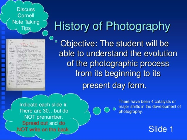 History of Photography Objective: The student will be able to understand the evolution of the photographic process from it...