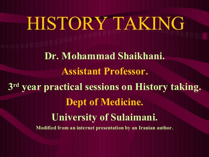 HISTORY TAKING Dr. Mohammad Shaikhani. Assistant Professor. 3 rd  year practical sessions on History taking. Dept of Medic...