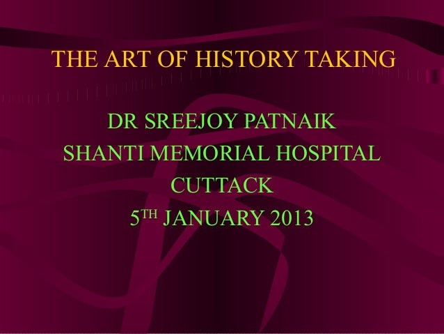 THE ART OF HISTORY TAKING   DR SREEJOY PATNAIKSHANTI MEMORIAL HOSPITAL         CUTTACK    5TH JANUARY 2013
