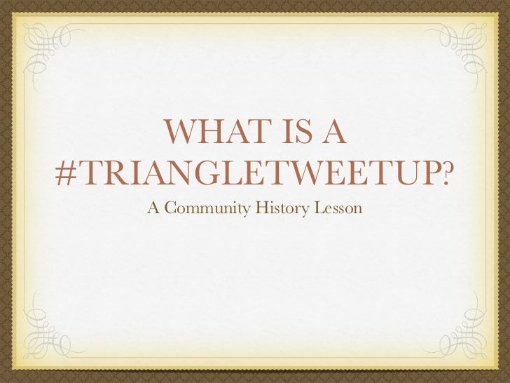 WHAT IS A#TRIANGLETWEETUP?   A Community History Lesson