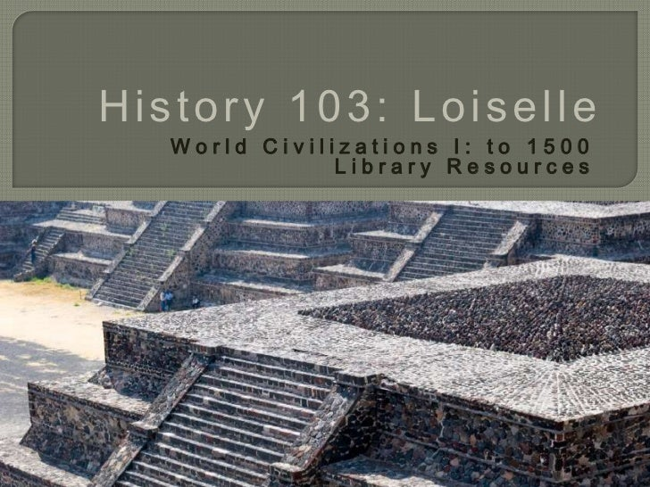 History 103: Loiselle   World Civilizations I: to 1500               Library Resources