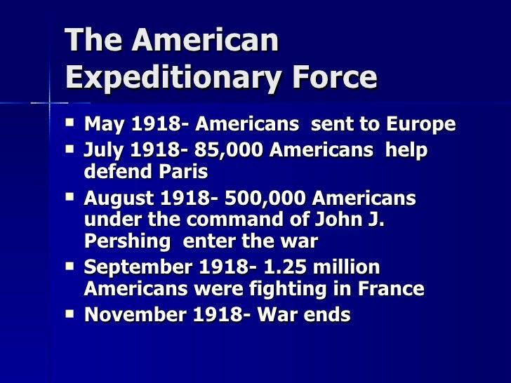The American  Expeditionary Force <ul><li>May 1918- Americans  sent to Europe </li></ul><ul><li>July 1918- 85,000 American...