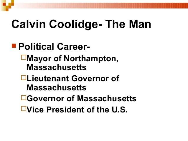 Calvin Coolidge- The Man  Political Career- Mayor of Northampton, Massachusetts Lieutenant Governor of Massachusetts G...