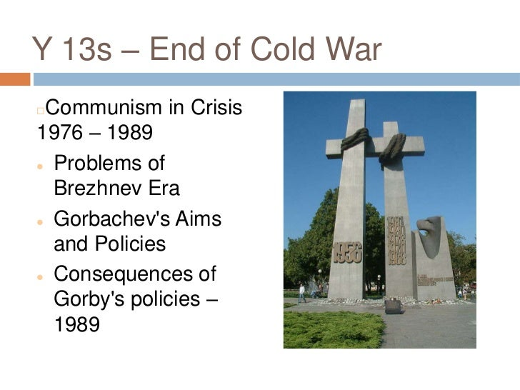 Y 13s – End of Cold War<br />Communism in Crisis 1976 – 1989 <br /><ul><li>Problems of Brezhnev Era