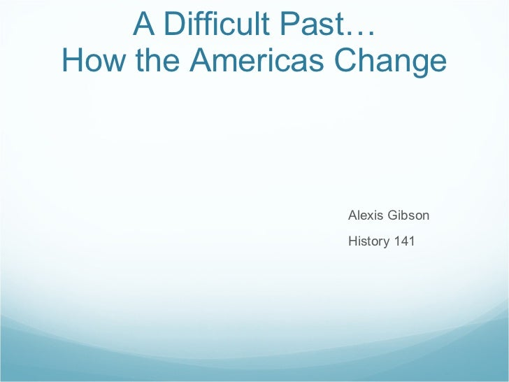 A Difficult Past… How the Americas Change <ul><li>Alexis Gibson </li></ul><ul><li>History 141 </li></ul>
