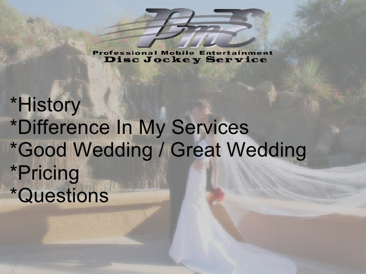 *History *Difference In My Services  *Good Wedding / Great Wedding *Pricing  *Questions