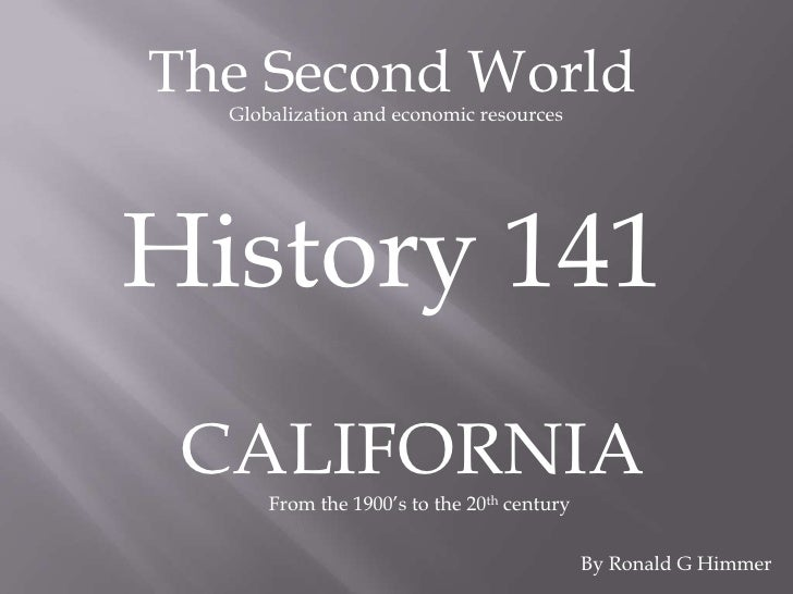 The Second World<br />Globalization and economic resources<br />History 141<br />CALIFORNIA<br />From the 1900's to the 20...