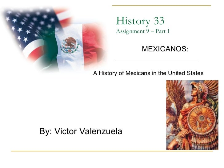 History 33 Assignment 9 – Part 1 By: Victor Valenzuela  MEXICANOS : A History of Mexicans in the United States