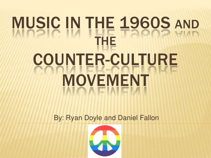 MUSIC IN THE 1960S AND                 THE   COUNTER-CULTURE      MOVEMENT     By: Ryan Doyle and Daniel Fallon
