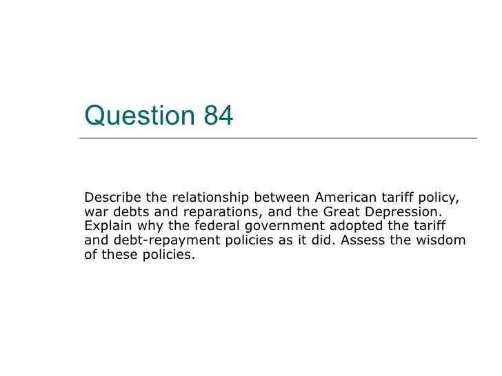 Question 84 Describe the relationship between American tariff policy, war debts and reparations, and the Great Depression....